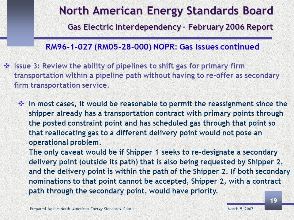 March 5, 2007 Prepared by the North American Energy Standards Board 19 North American Energy Standards Board Gas Electric Interdependency – February 2006 Report RM96-1-027 (RM05-28-000) NOPR: Gas Issues continued Issue 3: Review the ability of pipelines to shift gas for primary firm transportation within a pipeline path without having to re-offer as secondary firm transportation service.