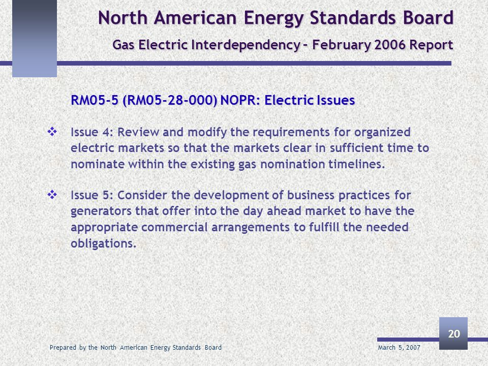 March 5, 2007 Prepared by the North American Energy Standards Board 20 North American Energy Standards Board Gas Electric Interdependency – February 2006 Report RM05-5 (RM05-28-000) NOPR: Electric Issues Issue 4: Review and modify the requirements for organized electric markets so that the markets clear in sufficient time to nominate within the existing gas nomination timelines.