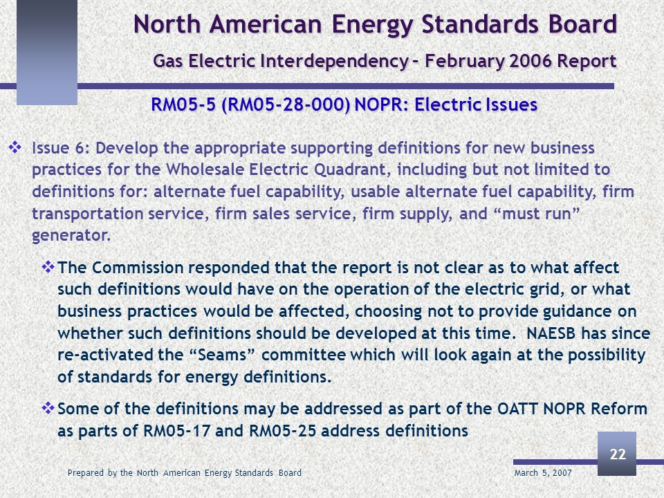 March 5, 2007 Prepared by the North American Energy Standards Board 22 North American Energy Standards Board Gas Electric Interdependency – February 2006 Report RM05-5 (RM05-28-000) NOPR: Electric Issues Issue 6: Develop the appropriate supporting definitions for new business practices for the Wholesale Electric Quadrant, including but not limited to definitions for: alternate fuel capability, usable alternate fuel capability, firm transportation service, firm sales service, firm supply, and must run generator.