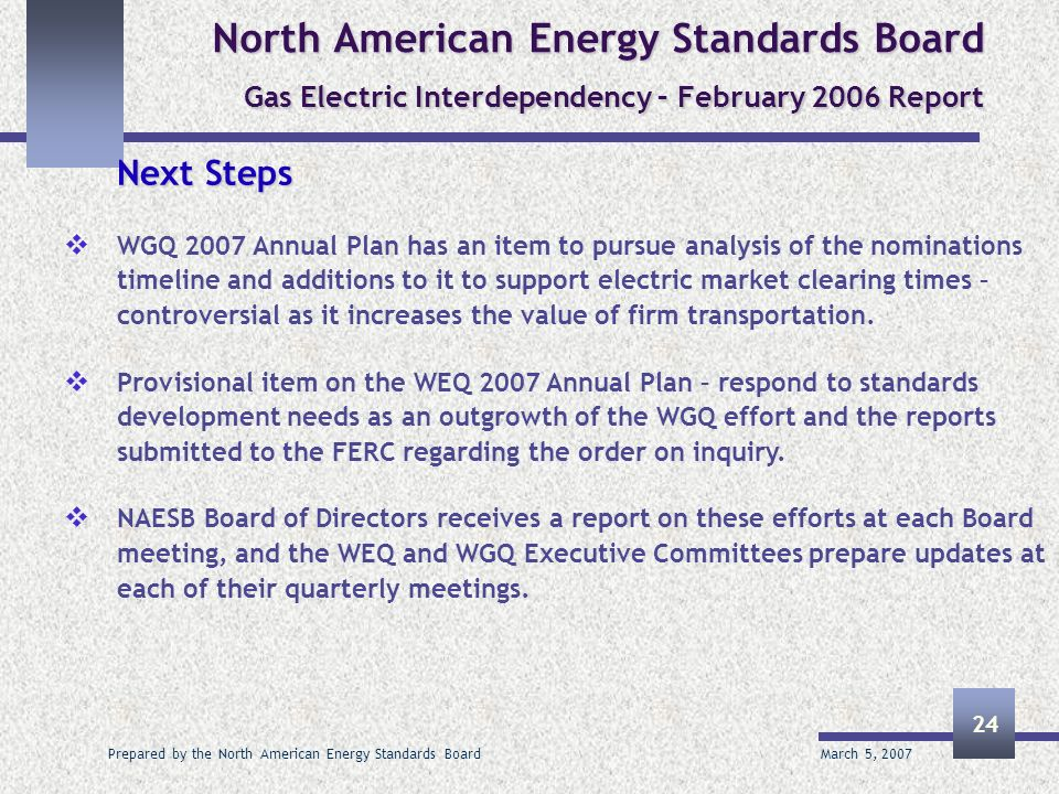 March 5, 2007 Prepared by the North American Energy Standards Board 24 North American Energy Standards Board Gas Electric Interdependency – February 2006 Report Next Steps WGQ 2007 Annual Plan has an item to pursue analysis of the nominations timeline and additions to it to support electric market clearing times – controversial as it increases the value of firm transportation.