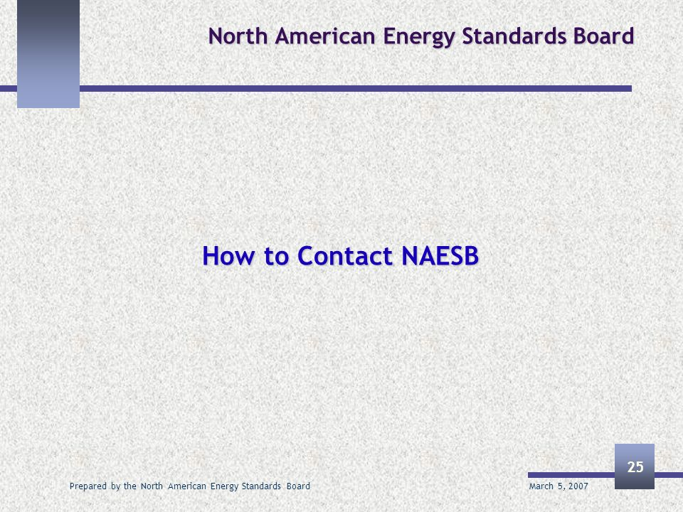 March 5, 2007 Prepared by the North American Energy Standards Board 25 North American Energy Standards Board How to Contact NAESB