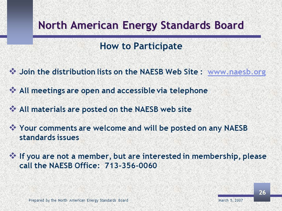 March 5, 2007 Prepared by the North American Energy Standards Board 26 North American Energy Standards Board How to Participate Join the distribution lists on the NAESB Web Site : www.naesb.org All meetings are open and accessible via telephone All materials are posted on the NAESB web site Your comments are welcome and will be posted on any NAESB standards issues If you are not a member, but are interested in membership, please call the NAESB Office: 713-356-0060