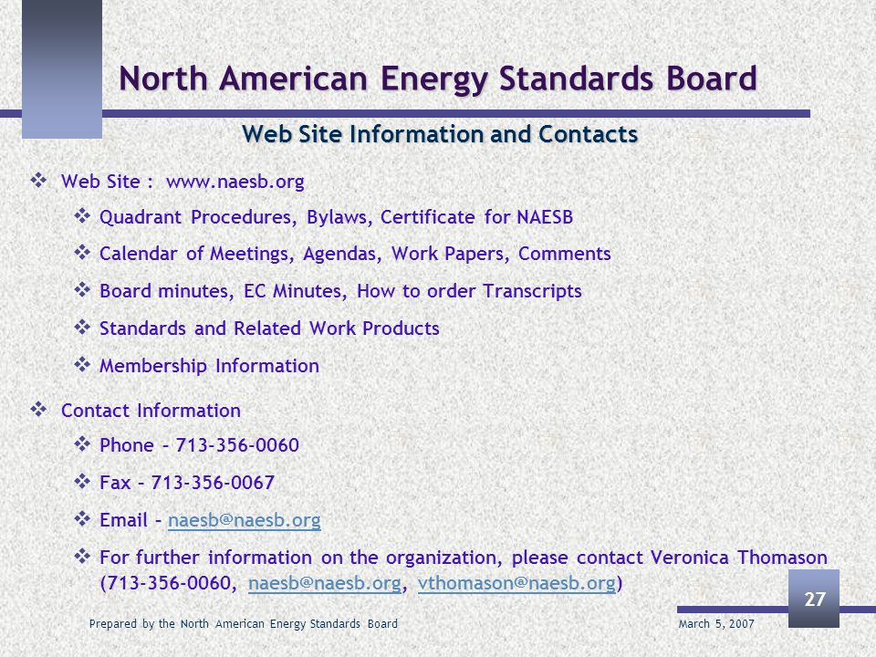 March 5, 2007 Prepared by the North American Energy Standards Board 27 North American Energy Standards Board Web Site Information and Contacts Web Site : www.naesb.org Quadrant Procedures, Bylaws, Certificate for NAESB Calendar of Meetings, Agendas, Work Papers, Comments Board minutes, EC Minutes, How to order Transcripts Standards and Related Work Products Membership Information Contact Information Phone – 713-356-0060 Fax – 713-356-0067 Email – naesb@naesb.orgnaesb@naesb.org For further information on the organization, please contact Veronica Thomason (713-356-0060, naesb@naesb.org, vthomason@naesb.org)naesb@naesb.orgvthomason@naesb.org
