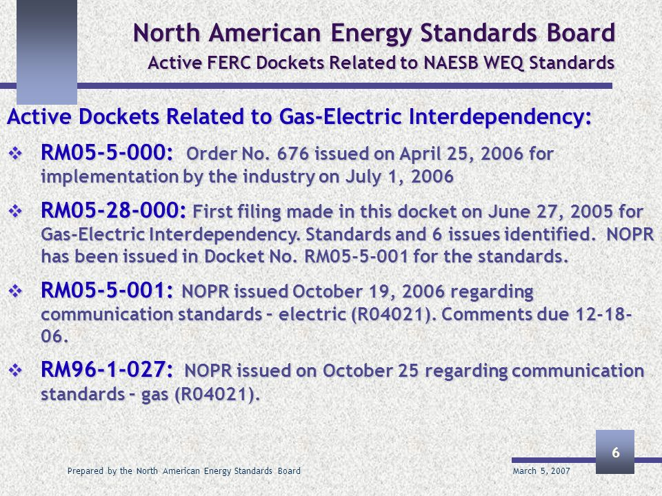 March 5, 2007 Prepared by the North American Energy Standards Board 6 North American Energy Standards Board Active FERC Dockets Related to NAESB WEQ S