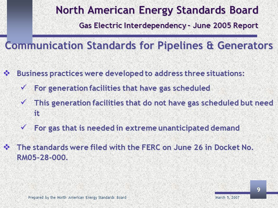 March 5, 2007 Prepared by the North American Energy Standards Board 9 North American Energy Standards Board Gas Electric Interdependency – June 2005 Report Communication Standards for Pipelines & Generators Business practices were developed to address three situations: Business practices were developed to address three situations: For generation facilities that have gas scheduled For generation facilities that have gas scheduled This generation facilities that do not have gas scheduled but need it This generation facilities that do not have gas scheduled but need it For gas that is needed in extreme unanticipated demand For gas that is needed in extreme unanticipated demand The standards were filed with the FERC on June 26 in Docket No.