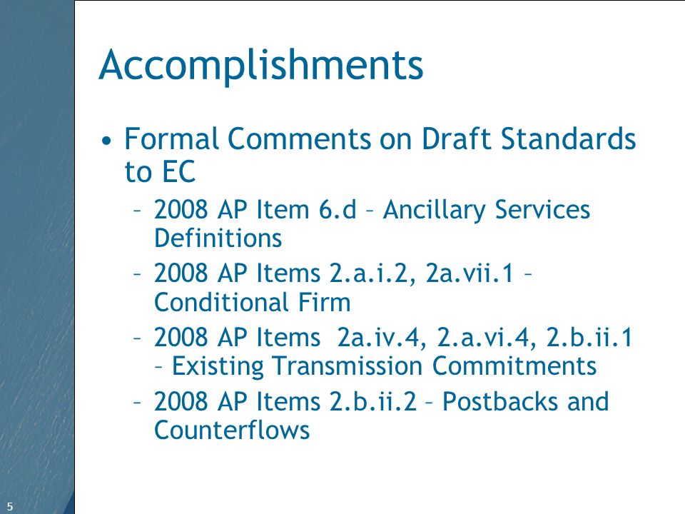 5 Free Template from   5 Accomplishments Formal Comments on Draft Standards to EC –2008 AP Item 6.d – Ancillary Services Definitions –2008 AP Items 2.a.i.2, 2a.vii.1 – Conditional Firm –2008 AP Items 2a.iv.4, 2.a.vi.4, 2.b.ii.1 – Existing Transmission Commitments –2008 AP Items 2.b.ii.2 – Postbacks and Counterflows