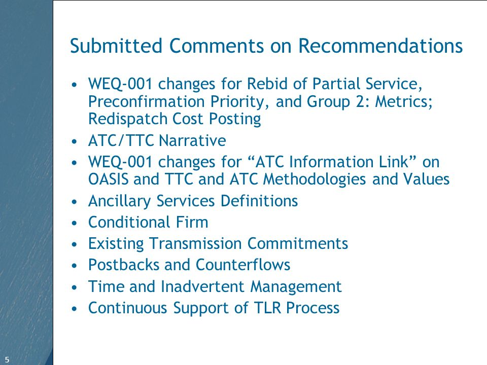 5 Free Template from www.brainybetty.com 5 Submitted Comments on Recommendations WEQ-001 changes for Rebid of Partial Service, Preconfirmation Priority, and Group 2: Metrics; Redispatch Cost Posting ATC/TTC Narrative WEQ-001 changes for ATC Information Link on OASIS and TTC and ATC Methodologies and Values Ancillary Services Definitions Conditional Firm Existing Transmission Commitments Postbacks and Counterflows Time and Inadvertent Management Continuous Support of TLR Process
