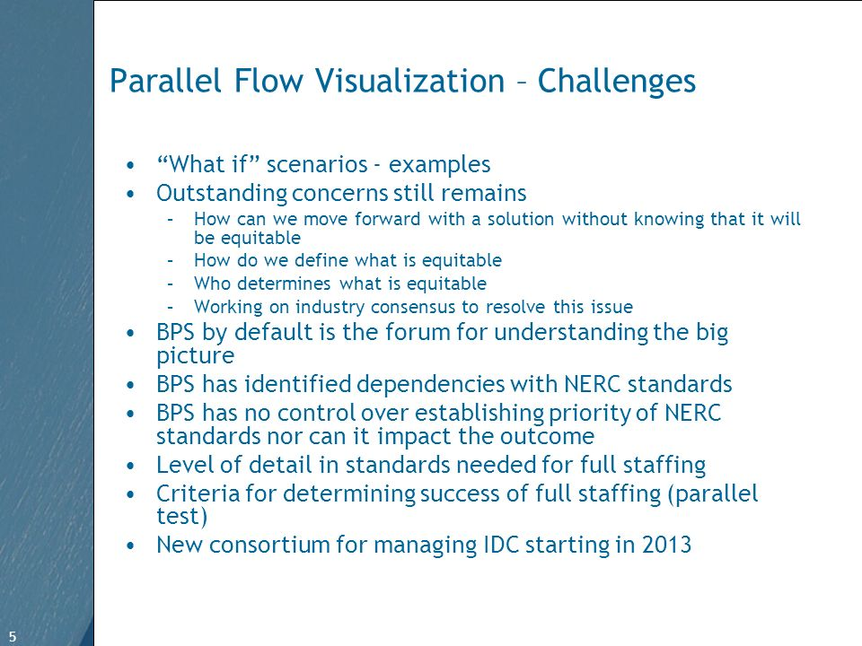 5 Free Template from www.brainybetty.com 5 Parallel Flow Visualization – Challenges What if scenarios - examples Outstanding concerns still remains –How can we move forward with a solution without knowing that it will be equitable –How do we define what is equitable –Who determines what is equitable –Working on industry consensus to resolve this issue BPS by default is the forum for understanding the big picture BPS has identified dependencies with NERC standards BPS has no control over establishing priority of NERC standards nor can it impact the outcome Level of detail in standards needed for full staffing Criteria for determining success of full staffing (parallel test) New consortium for managing IDC starting in 2013