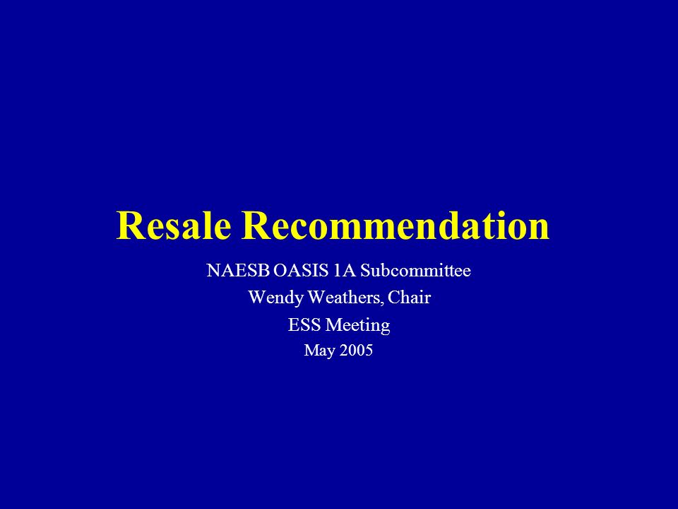 NAESB OASIS 1A Subcommittee Wendy Weathers, Chair ESS Meeting May 2005 Resale Recommendation