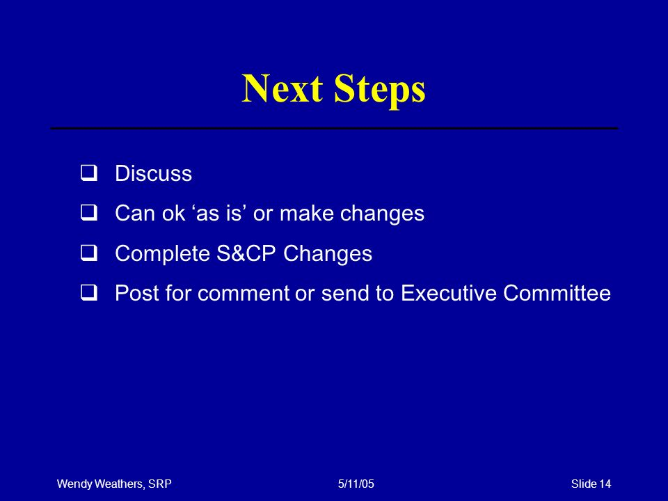 Wendy Weathers, SRP5/11/05Slide 14 Next Steps Discuss Can ok as is or make changes Complete S&CP Changes Post for comment or send to Executive Committ