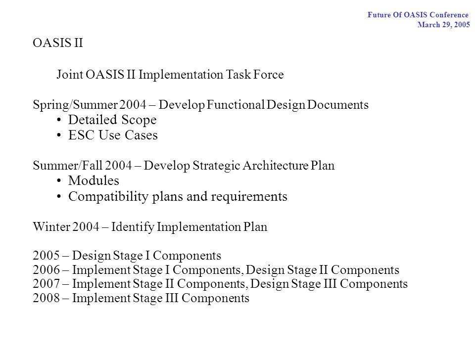 Future Of OASIS Conference March 29, 2005 OASIS II Joint OASIS II Implementation Task Force Spring/Summer 2004 – Develop Functional Design Documents Detailed Scope ESC Use Cases Summer/Fall 2004 – Develop Strategic Architecture Plan Modules Compatibility plans and requirements Winter 2004 – Identify Implementation Plan 2005 – Design Stage I Components 2006 – Implement Stage I Components, Design Stage II Components 2007 – Implement Stage II Components, Design Stage III Components 2008 – Implement Stage III Components