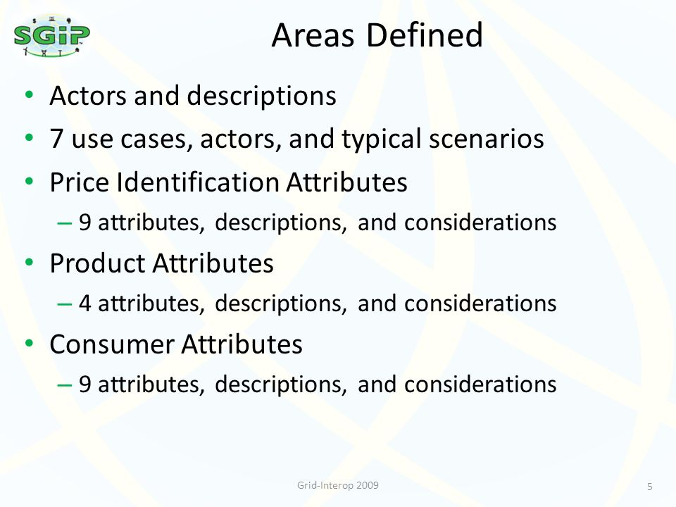 Areas Defined Actors and descriptions 7 use cases, actors, and typical scenarios Price Identification Attributes – 9 attributes, descriptions, and considerations Product Attributes – 4 attributes, descriptions, and considerations Consumer Attributes – 9 attributes, descriptions, and considerations 5 Grid-Interop 2009