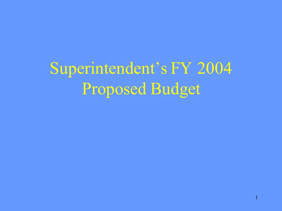 1 Superintendents FY 2004 Proposed Budget