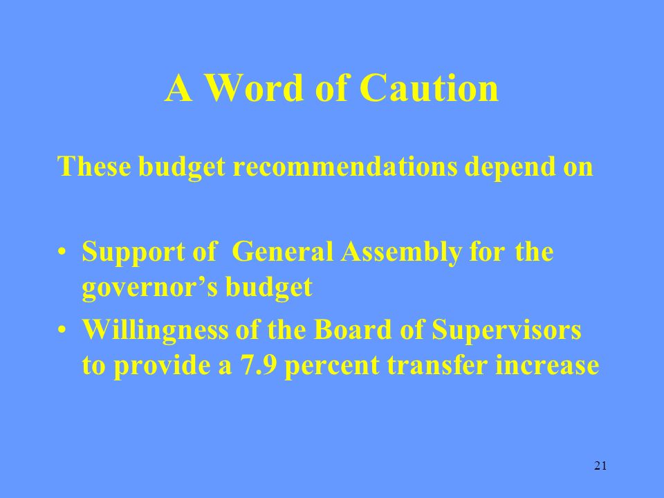 21 A Word of Caution These budget recommendations depend on Support of General Assembly for the governors budget Willingness of the Board of Supervisors to provide a 7.9 percent transfer increase