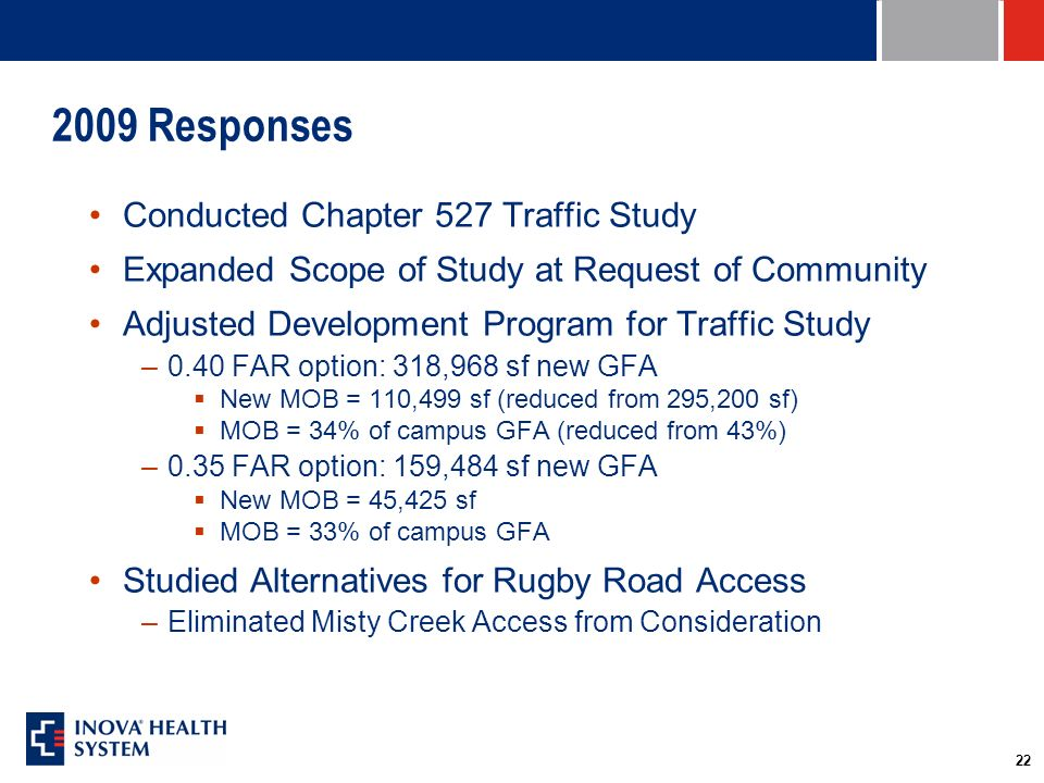 22 2009 Responses Conducted Chapter 527 Traffic Study Expanded Scope of Study at Request of Community Adjusted Development Program for Traffic Study –0.40 FAR option: 318,968 sf new GFA New MOB = 110,499 sf (reduced from 295,200 sf) MOB = 34% of campus GFA (reduced from 43%) –0.35 FAR option: 159,484 sf new GFA New MOB = 45,425 sf MOB = 33% of campus GFA Studied Alternatives for Rugby Road Access –Eliminated Misty Creek Access from Consideration