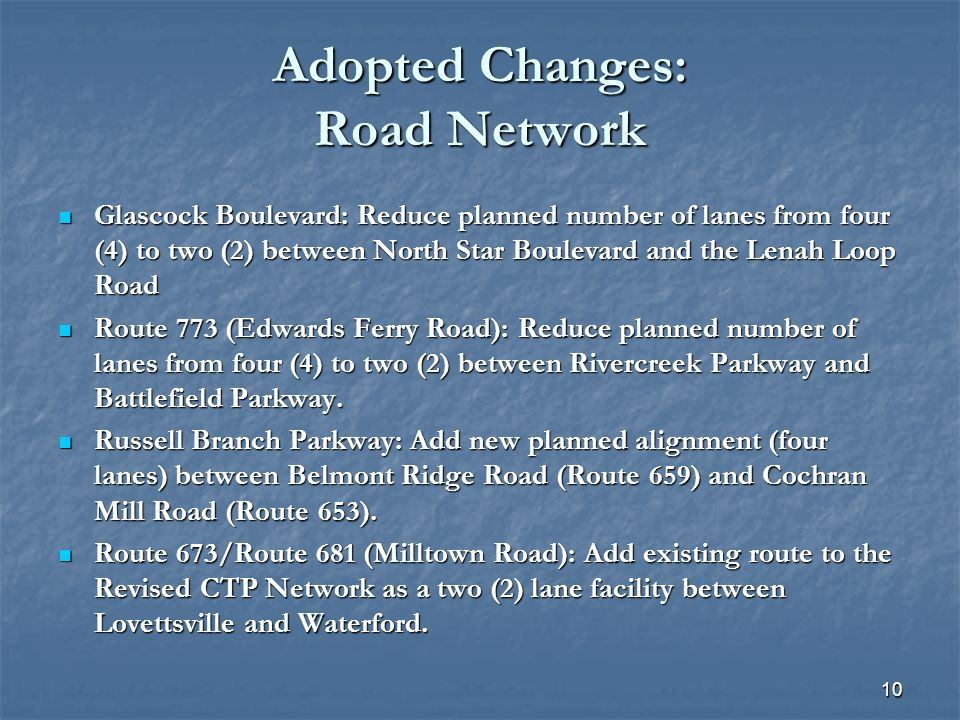 10 Adopted Changes: Road Network Glascock Boulevard: Reduce planned number of lanes from four (4) to two (2) between North Star Boulevard and the Lenah Loop Road Glascock Boulevard: Reduce planned number of lanes from four (4) to two (2) between North Star Boulevard and the Lenah Loop Road Route 773 (Edwards Ferry Road): Reduce planned number of lanes from four (4) to two (2) between Rivercreek Parkway and Battlefield Parkway.