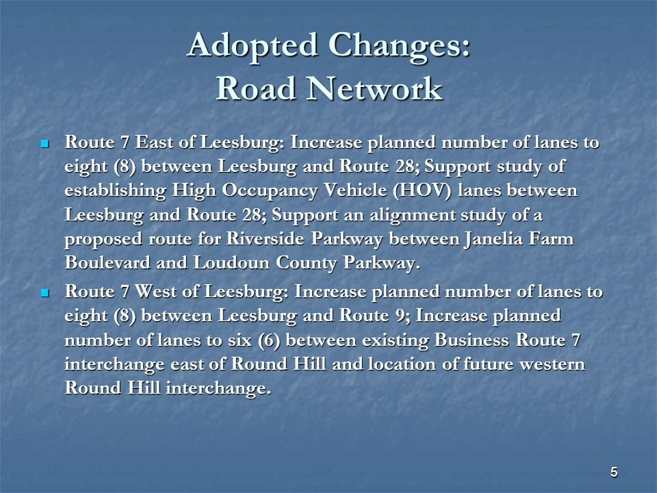 5 Adopted Changes: Road Network Route 7 East of Leesburg: Increase planned number of lanes to eight (8) between Leesburg and Route 28; Support study of establishing High Occupancy Vehicle (HOV) lanes between Leesburg and Route 28; Support an alignment study of a proposed route for Riverside Parkway between Janelia Farm Boulevard and Loudoun County Parkway.