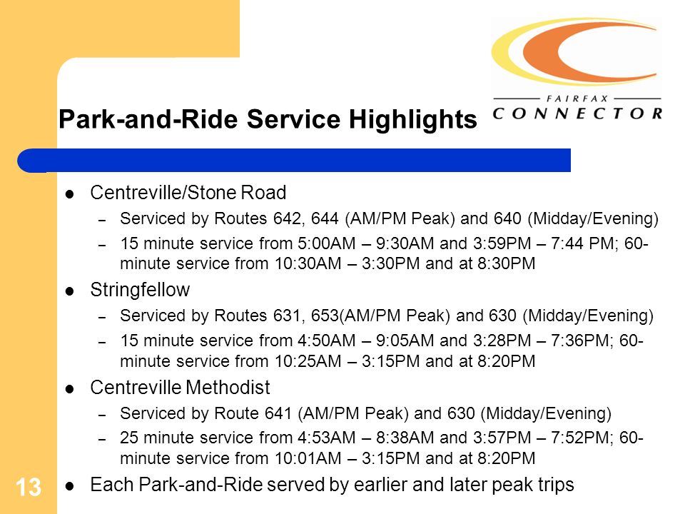 13 Park-and-Ride Service Highlights Centreville/Stone Road – Serviced by Routes 642, 644 (AM/PM Peak) and 640 (Midday/Evening) – 15 minute service from 5:00AM – 9:30AM and 3:59PM – 7:44 PM; 60- minute service from 10:30AM – 3:30PM and at 8:30PM Stringfellow – Serviced by Routes 631, 653(AM/PM Peak) and 630 (Midday/Evening) – 15 minute service from 4:50AM – 9:05AM and 3:28PM – 7:36PM; 60- minute service from 10:25AM – 3:15PM and at 8:20PM Centreville Methodist – Serviced by Route 641 (AM/PM Peak) and 630 (Midday/Evening) – 25 minute service from 4:53AM – 8:38AM and 3:57PM – 7:52PM; 60- minute service from 10:01AM – 3:15PM and at 8:20PM Each Park-and-Ride served by earlier and later peak trips