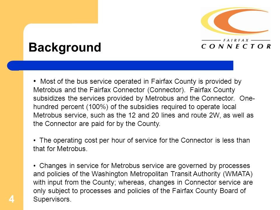 4 Background Most of the bus service operated in Fairfax County is provided by Metrobus and the Fairfax Connector (Connector). Fairfax County subsidiz