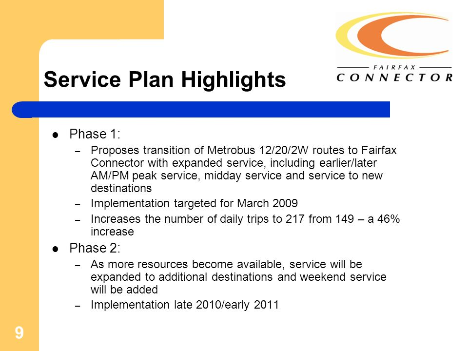 9 Service Plan Highlights Phase 1: – Proposes transition of Metrobus 12/20/2W routes to Fairfax Connector with expanded service, including earlier/lat