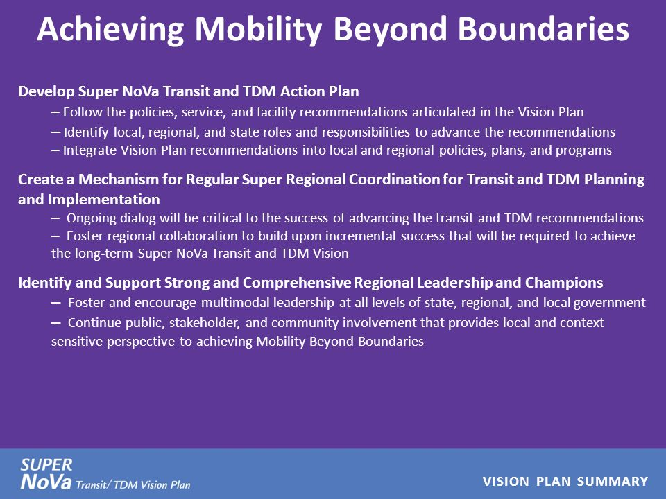 VISION PLAN SUMMARY Achieving Mobility Beyond Boundaries Develop Super NoVa Transit and TDM Action Plan – Follow the policies, service, and facility recommendations articulated in the Vision Plan – Identify local, regional, and state roles and responsibilities to advance the recommendations – Integrate Vision Plan recommendations into local and regional policies, plans, and programs Create a Mechanism for Regular Super Regional Coordination for Transit and TDM Planning and Implementation – Ongoing dialog will be critical to the success of advancing the transit and TDM recommendations – Foster regional collaboration to build upon incremental success that will be required to achieve the long-term Super NoVa Transit and TDM Vision Identify and Support Strong and Comprehensive Regional Leadership and Champions – Foster and encourage multimodal leadership at all levels of state, regional, and local government – Continue public, stakeholder, and community involvement that provides local and context sensitive perspective to achieving Mobility Beyond Boundaries