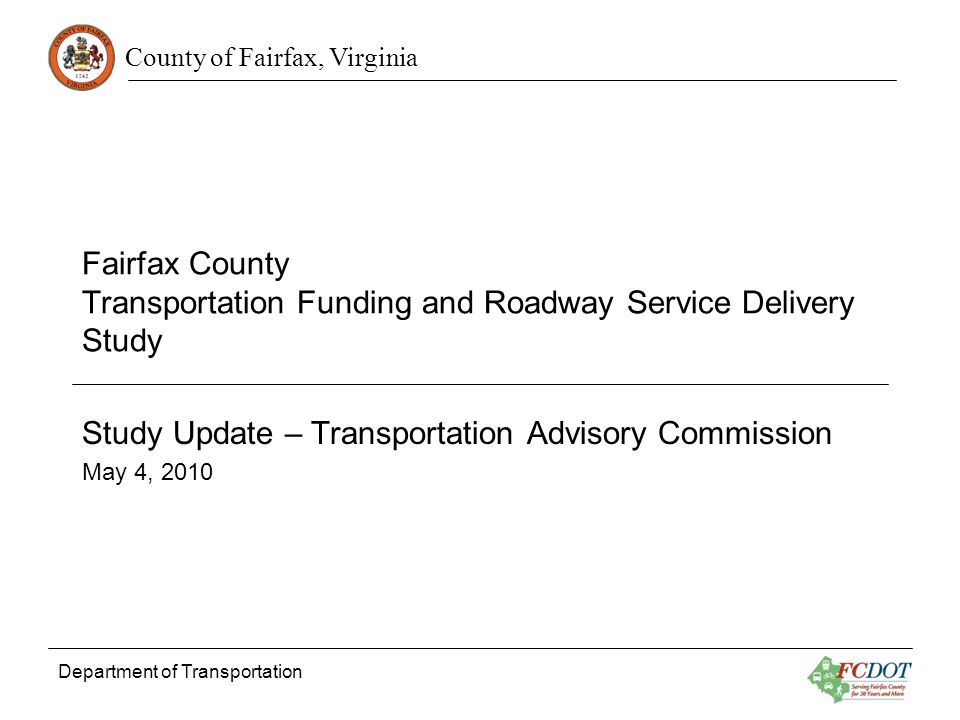 County of Fairfax, Virginia Department of Transportation Fairfax County Transportation Funding and Roadway Service Delivery Study Study Update – Transportation Advisory Commission May 4, 2010