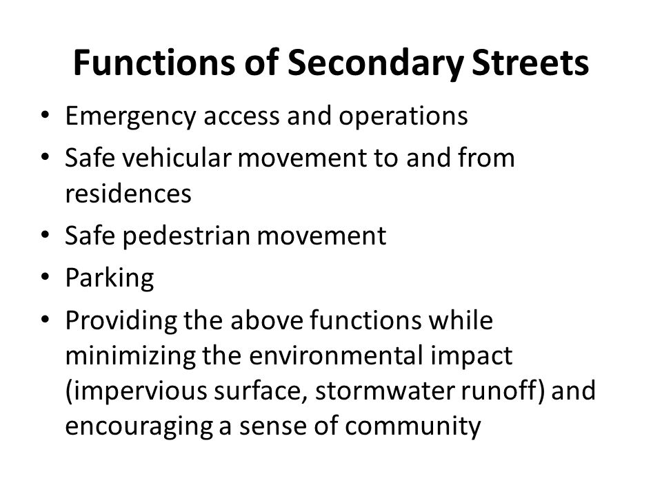 Functions of Secondary Streets Emergency access and operations Safe vehicular movement to and from residences Safe pedestrian movement Parking Providing the above functions while minimizing the environmental impact (impervious surface, stormwater runoff) and encouraging a sense of community
