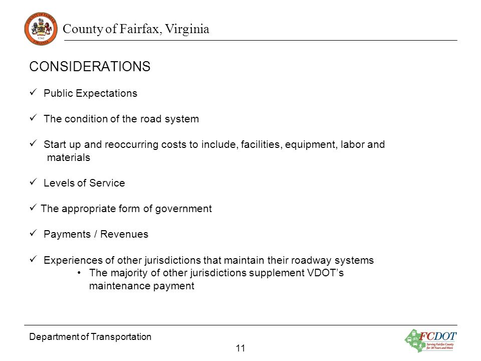 County of Fairfax, Virginia CONSIDERATIONS Department of Transportation 11 Public Expectations The condition of the road system Start up and reoccurring costs to include, facilities, equipment, labor and materials Levels of Service The appropriate form of government Payments / Revenues Experiences of other jurisdictions that maintain their roadway systems The majority of other jurisdictions supplement VDOTs maintenance payment