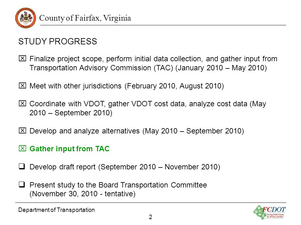County of Fairfax, Virginia STUDY PROGRESS Department of Transportation 2 Finalize project scope, perform initial data collection, and gather input from Transportation Advisory Commission (TAC) (January 2010 – May 2010) Meet with other jurisdictions (February 2010, August 2010) Coordinate with VDOT, gather VDOT cost data, analyze cost data (May 2010 – September 2010) Develop and analyze alternatives (May 2010 – September 2010) Gather input from TAC Develop draft report (September 2010 – November 2010) Present study to the Board Transportation Committee (November 30, 2010 - tentative)