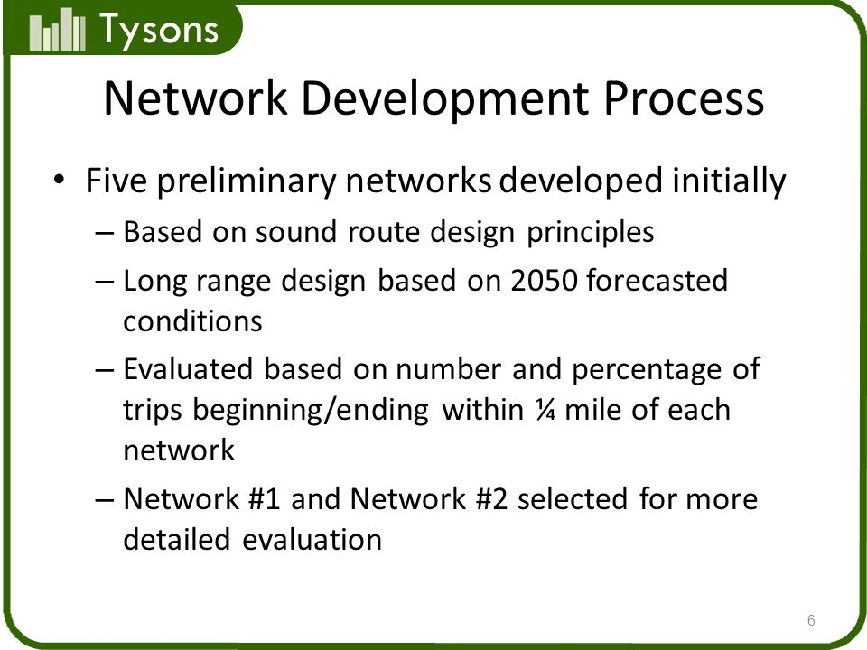 Tysons Network Development Process Five preliminary networks developed initially – Based on sound route design principles – Long range design based on 2050 forecasted conditions – Evaluated based on number and percentage of trips beginning/ending within ¼ mile of each network – Network #1 and Network #2 selected for more detailed evaluation 6