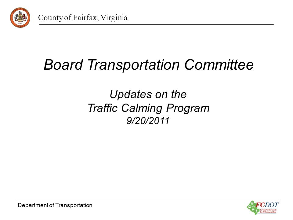 County of Fairfax, Virginia Department of Transportation Updates on the Traffic Calming Program 9/20/2011 Board Transportation Committee