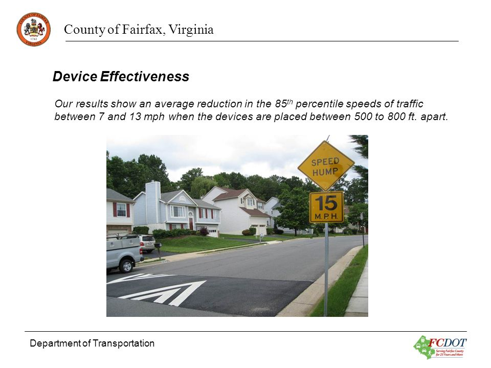 County of Fairfax, Virginia Department of Transportation Device Effectiveness Our results show an average reduction in the 85 th percentile speeds of traffic between 7 and 13 mph when the devices are placed between 500 to 800 ft.