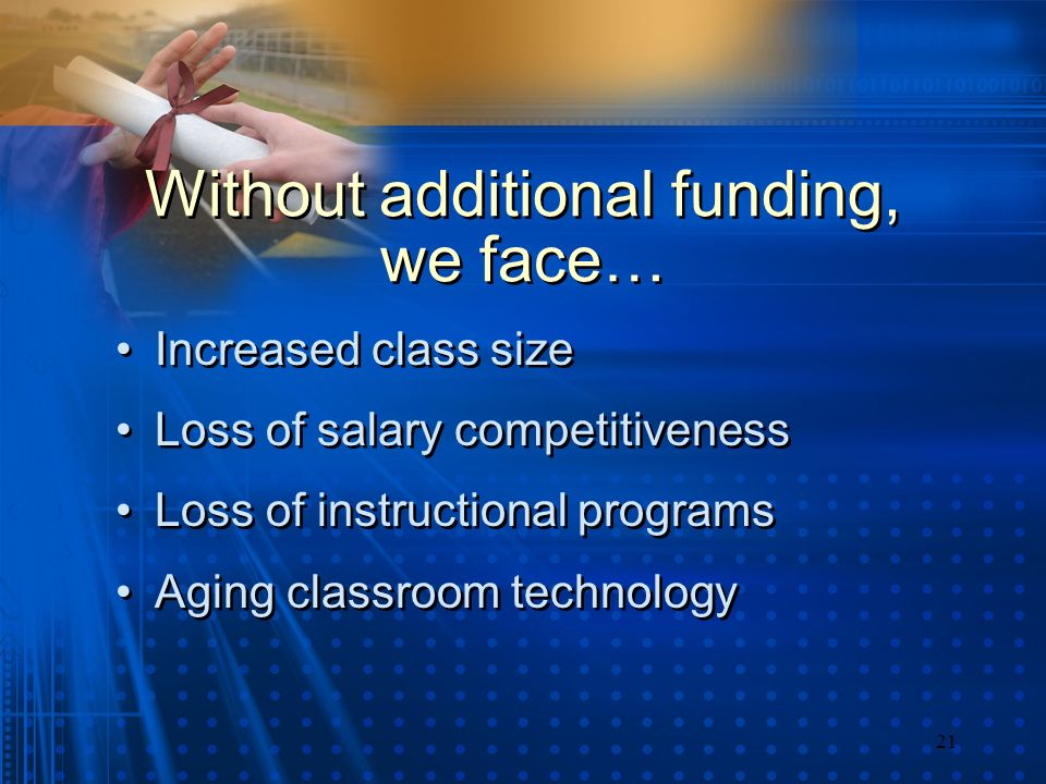 21 Without additional funding, we face… Increased class size Loss of salary competitiveness Loss of instructional programs Aging classroom technology