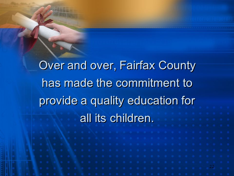 22 Over and over, Fairfax County has made the commitment to provide a quality education for all its children. Over and over, Fairfax County has made t