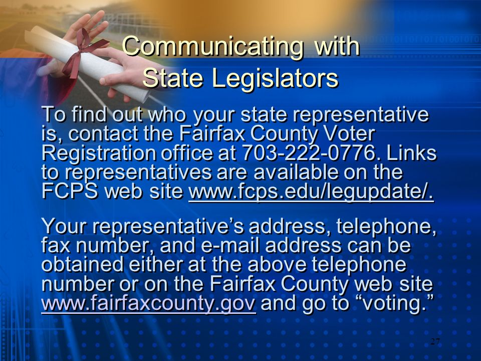 27 Communicating with State Legislators To find out who your state representative is, contact the Fairfax County Voter Registration office at 703-222-