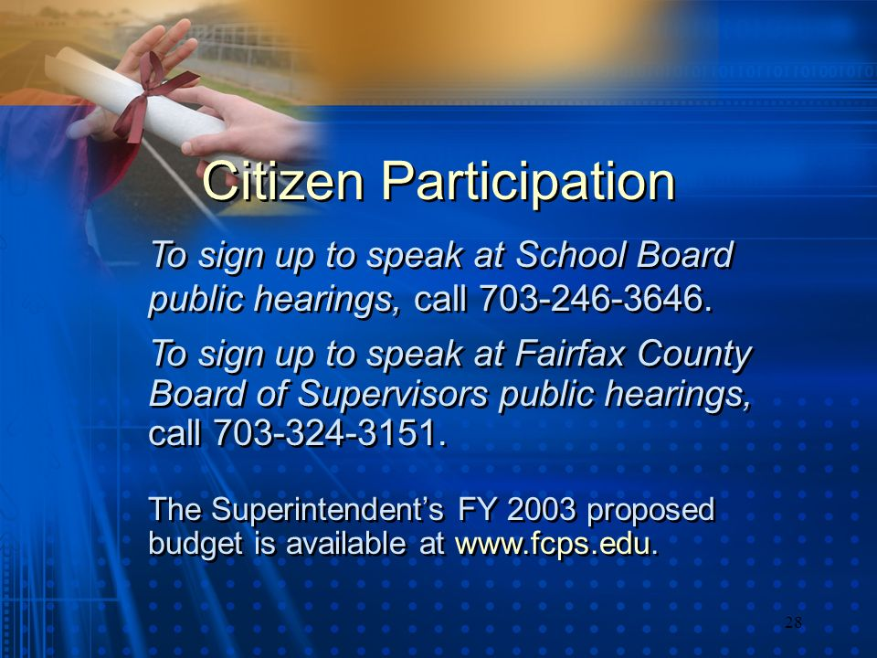 28 Citizen Participation To sign up to speak at School Board public hearings, call 703-246-3646. To sign up to speak at Fairfax County Board of Superv