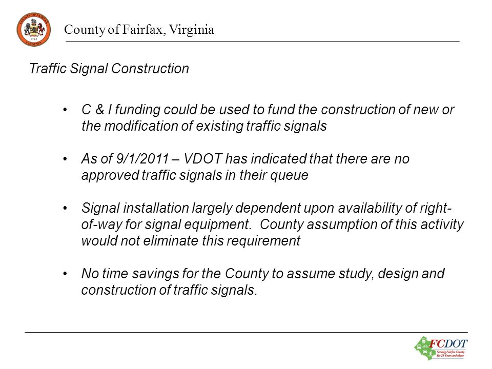 County of Fairfax, Virginia Traffic Signal Construction C & I funding could be used to fund the construction of new or the modification of existing traffic signals As of 9/1/2011 – VDOT has indicated that there are no approved traffic signals in their queue Signal installation largely dependent upon availability of right- of-way for signal equipment.