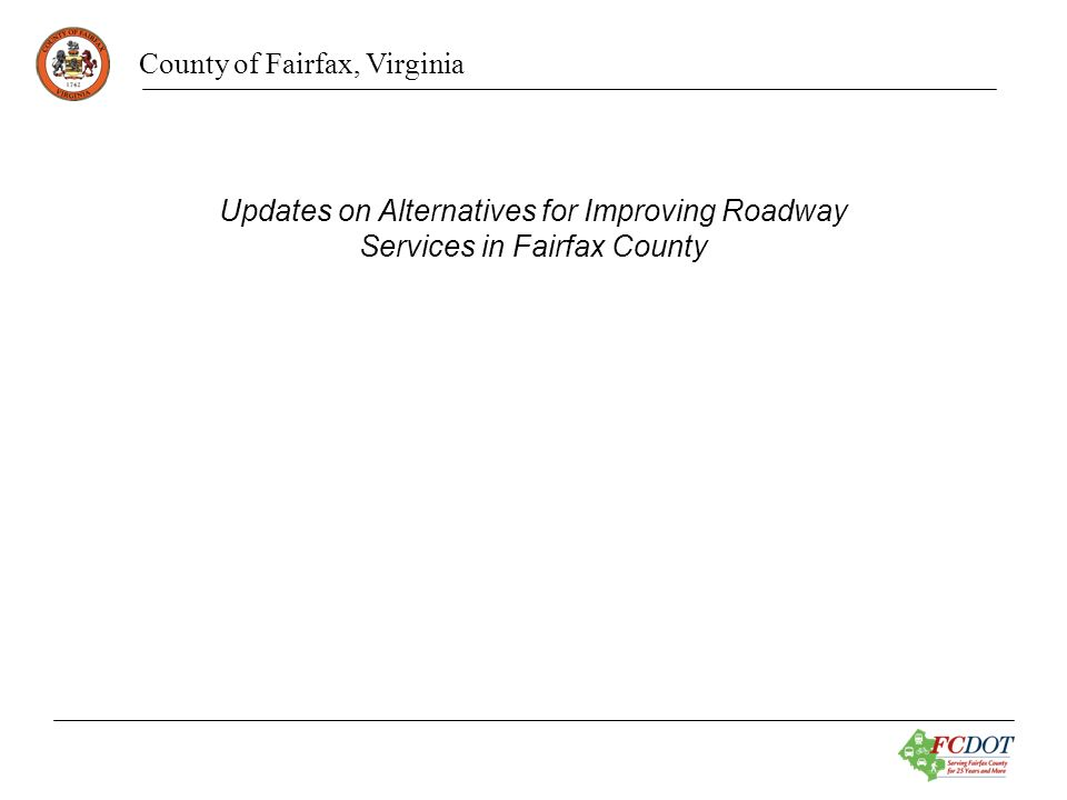 County of Fairfax, Virginia Alternatives for Improving Roadway Services Thru Truck Studies on Secondary Roads No Parking Requests Advanced Street Name Signs Bus Shelters Traffic Signal Construction Funding Mowing