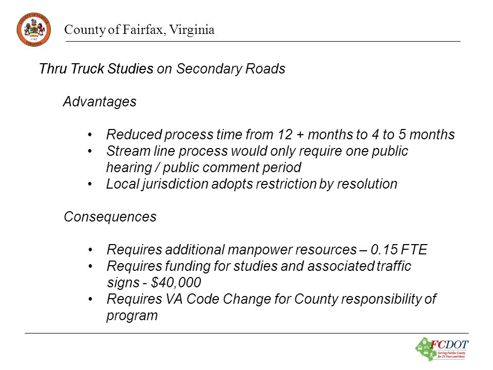 County of Fairfax, Virginia Thru Truck StudiesThru Truck Studies on Secondary Roads Advantages Reduced process time from 12 + months to 4 to 5 months Stream line process would only require one public hearing / public comment period Local jurisdiction adopts restriction by resolution Consequences Requires additional manpower resources – 0.15 FTE Requires funding for studies and associated traffic signs - $40,000 Requires VA Code Change for County responsibility of program