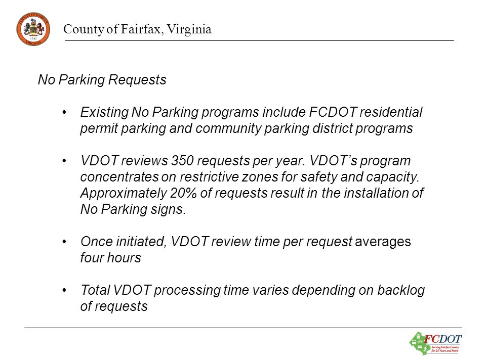 County of Fairfax, Virginia No Parking Requests Advantages Eliminates confusion by the public on who establishes the different No Parking programs Places all parking programs under one jurisdictions responsibility Better coordination with enforcement agency