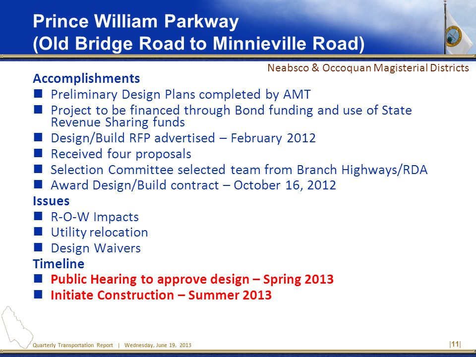 Quarterly Transportation Report | Wednesday, June 19, 2013 |11| Prince William Parkway (Old Bridge Road to Minnieville Road) Accomplishments Preliminary Design Plans completed by AMT Project to be financed through Bond funding and use of State Revenue Sharing funds Design/Build RFP advertised – February 2012 Received four proposals Selection Committee selected team from Branch Highways/RDA Award Design/Build contract – October 16, 2012 Issues R-O-W Impacts Utility relocation Design Waivers Timeline Public Hearing to approve design – Spring 2013 Initiate Construction – Summer 2013 Neabsco & Occoquan Magisterial Districts