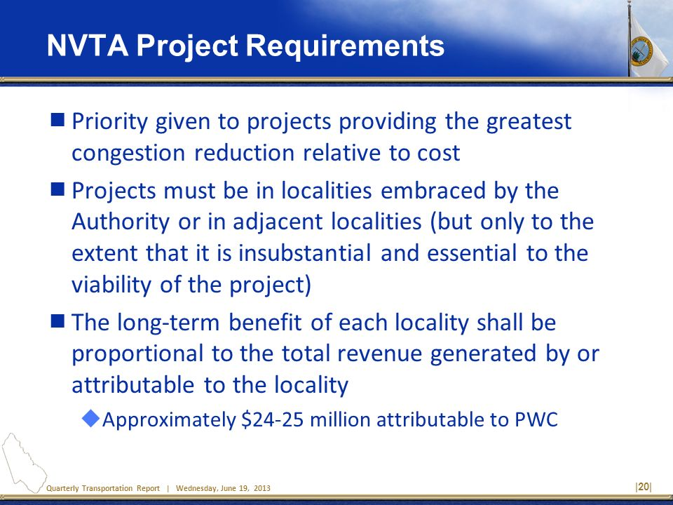 Quarterly Transportation Report | Wednesday, June 19, 2013 NVTA Project Requirements Priority given to projects providing the greatest congestion redu