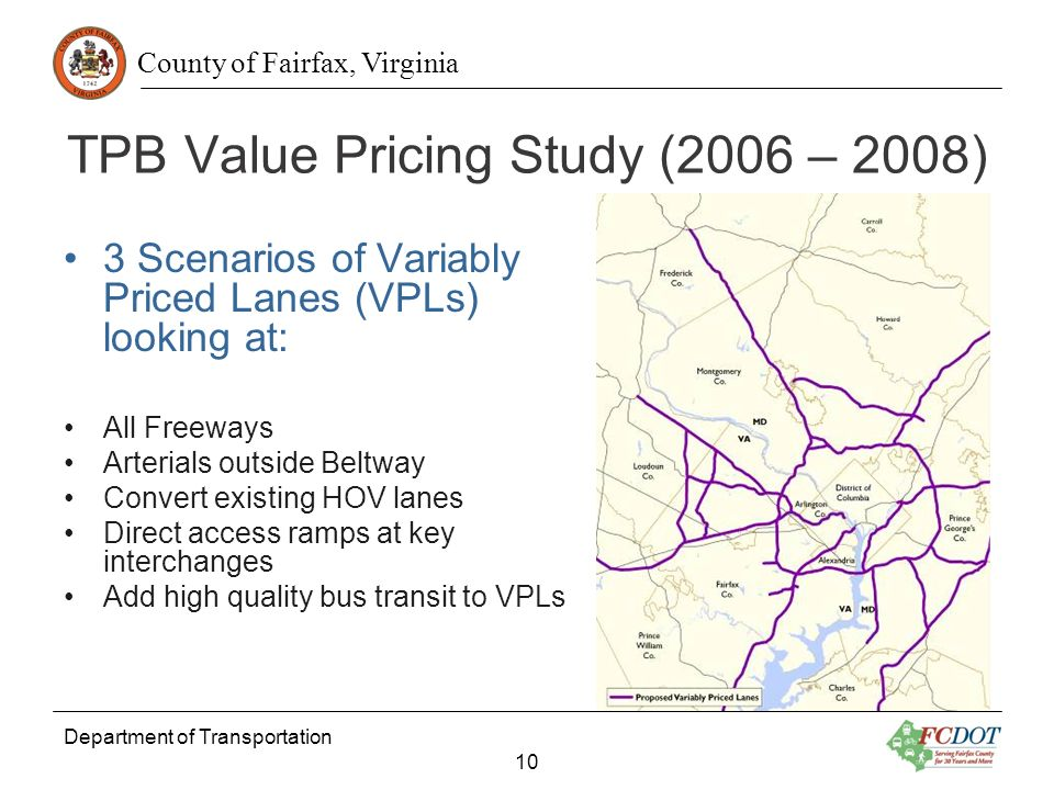 County of Fairfax, Virginia Department of Transportation 10 TPB Value Pricing Study (2006 – 2008) 3 Scenarios of Variably Priced Lanes (VPLs) looking at: All Freeways Arterials outside Beltway Convert existing HOV lanes Direct access ramps at key interchanges Add high quality bus transit to VPLs