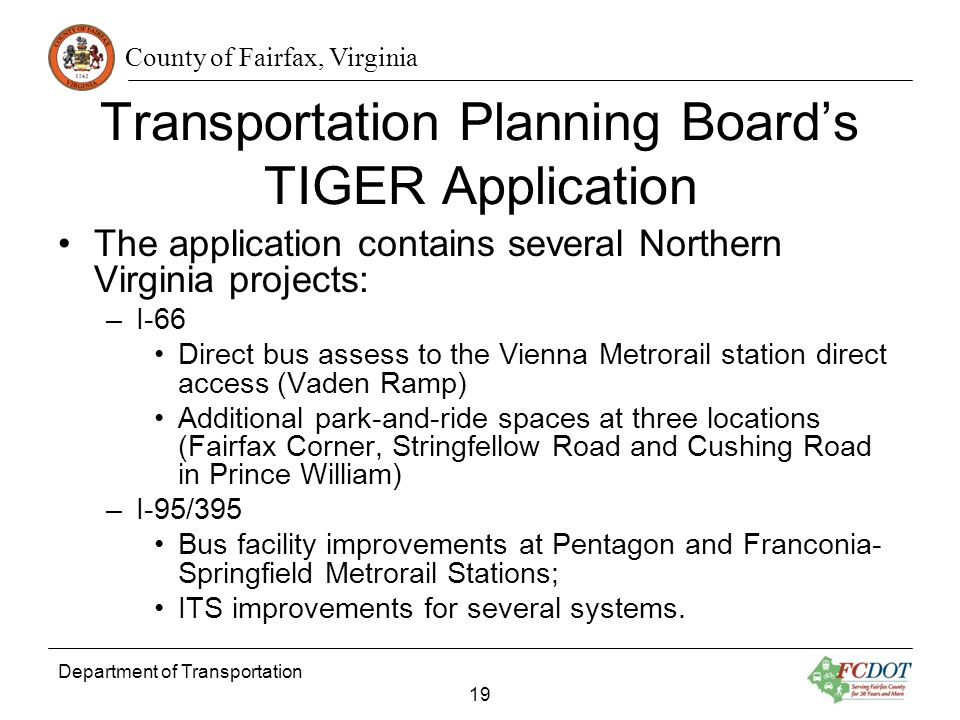 County of Fairfax, Virginia Department of Transportation 19 Transportation Planning Boards TIGER Application The application contains several Northern Virginia projects: –I-66 Direct bus assess to the Vienna Metrorail station direct access (Vaden Ramp) Additional park-and-ride spaces at three locations (Fairfax Corner, Stringfellow Road and Cushing Road in Prince William) –I-95/395 Bus facility improvements at Pentagon and Franconia- Springfield Metrorail Stations; ITS improvements for several systems.