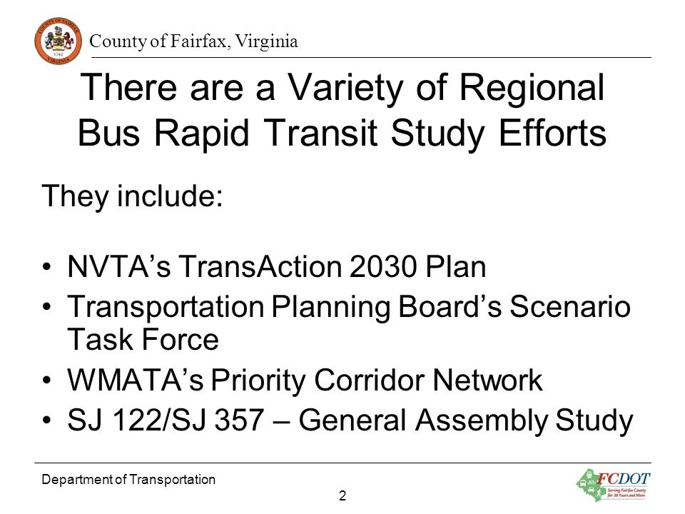 County of Fairfax, Virginia Department of Transportation 2 There are a Variety of Regional Bus Rapid Transit Study Efforts They include: NVTAs TransAction 2030 Plan Transportation Planning Boards Scenario Task Force WMATAs Priority Corridor Network SJ 122/SJ 357 – General Assembly Study
