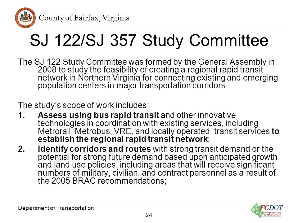 County of Fairfax, Virginia Department of Transportation 24 SJ 122/SJ 357 Study Committee The SJ 122 Study Committee was formed by the General Assembly in 2008 to study the feasibility of creating a regional rapid transit network in Northern Virginia for connecting existing and emerging population centers in major transportation corridors The studys scope of work includes: 1.Assess using bus rapid transit and other innovative technologies in coordination with existing services, including Metrorail, Metrobus, VRE, and locally operated transit services to establish the regional rapid transit network; 2.Identify corridors and routes with strong transit demand or the potential for strong future demand based upon anticipated growth and land use policies, including areas that will receive significant numbers of military, civilian, and contract personnel as a result of the 2005 BRAC recommendations;