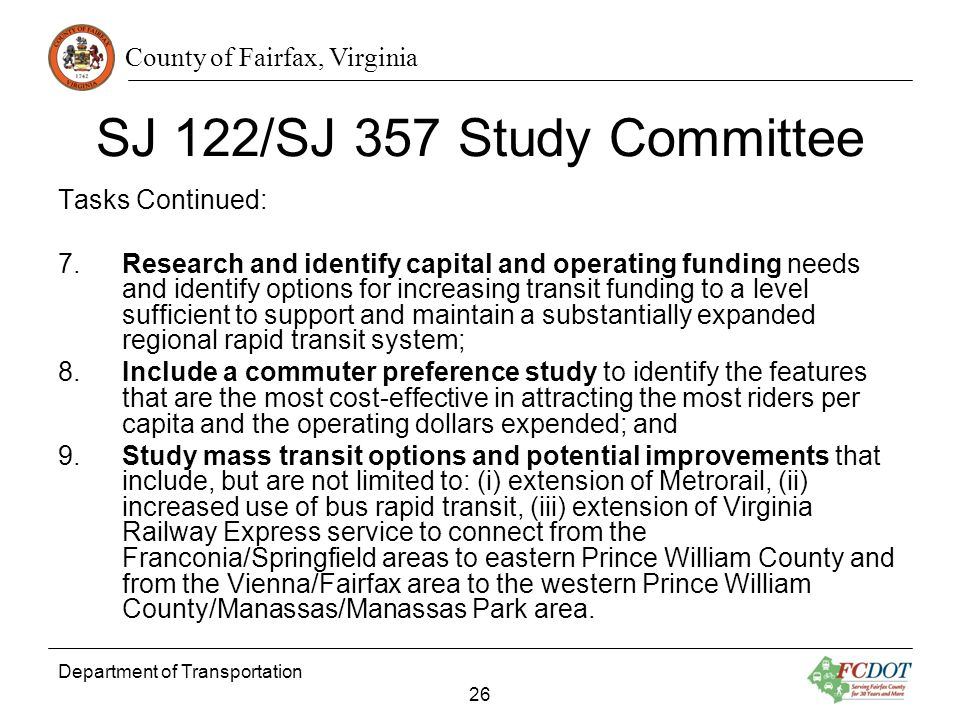 County of Fairfax, Virginia Department of Transportation 26 SJ 122/SJ 357 Study Committee Tasks Continued: 7.Research and identify capital and operating funding needs and identify options for increasing transit funding to a level sufficient to support and maintain a substantially expanded regional rapid transit system; 8.Include a commuter preference study to identify the features that are the most cost-effective in attracting the most riders per capita and the operating dollars expended; and 9.Study mass transit options and potential improvements that include, but are not limited to: (i) extension of Metrorail, (ii) increased use of bus rapid transit, (iii) extension of Virginia Railway Express service to connect from the Franconia/Springfield areas to eastern Prince William County and from the Vienna/Fairfax area to the western Prince William County/Manassas/Manassas Park area.
