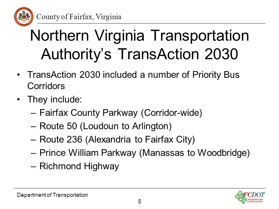County of Fairfax, Virginia Department of Transportation 5 Northern Virginia Transportation Authoritys TransAction 2030 TransAction 2030 included a number of Priority Bus Corridors They include: –Fairfax County Parkway (Corridor-wide) –Route 50 (Loudoun to Arlington) –Route 236 (Alexandria to Fairfax City) –Prince William Parkway (Manassas to Woodbridge) –Richmond Highway