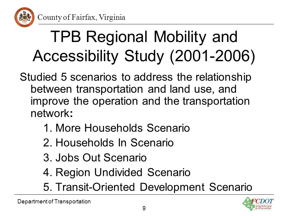 County of Fairfax, Virginia Department of Transportation 9 TPB Regional Mobility and Accessibility Study (2001-2006) Studied 5 scenarios to address the relationship between transportation and land use, and improve the operation and the transportation network: 1.