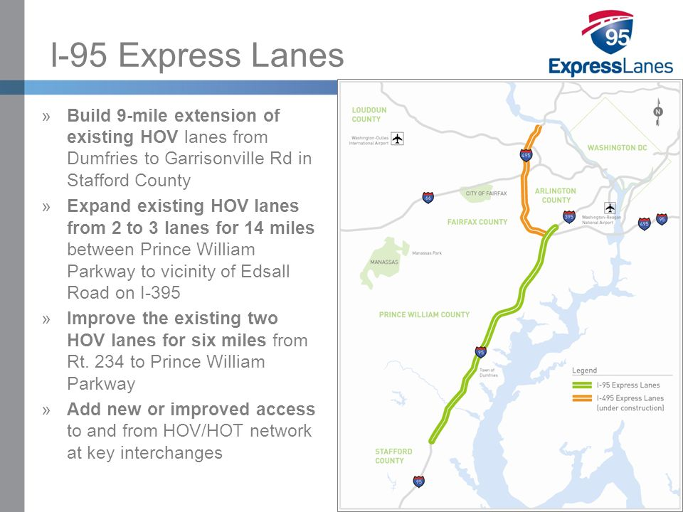 Click to edit Master title style »Click to edit Master text styles –Second level Third level –Fourth level Fifth level I-95 Express Lanes »Build 9-mile extension of existing HOV lanes from Dumfries to Garrisonville Rd in Stafford County »Expand existing HOV lanes from 2 to 3 lanes for 14 miles between Prince William Parkway to vicinity of Edsall Road on I-395 »Improve the existing two HOV lanes for six miles from Rt.